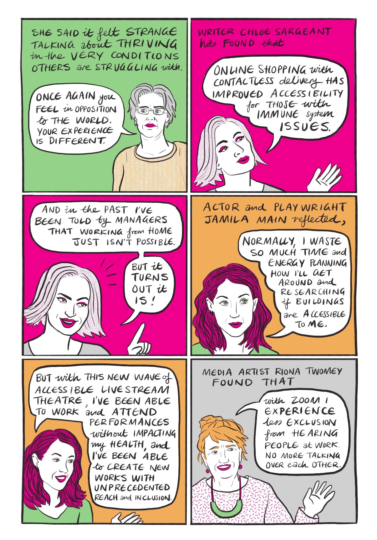 Seite 8:   Bild 1: Die gleiche Frau mit hellorangenem Shirt und grauen Haaren ist erneut am rechten unteren Bildrand vor grünem Hintergrund dargestellt, diesmal jedoch circa ab Brusthöhe. Ihr Kopf ist nun zwar dem Betrachter zugewandt, ihre grauen Augen richtet sie jedoch nach links. In einer Sprechblase zu ihrer linken steht…  Sie sagte, es fühle sich seltsam an, über ihr eigenes Aufblühen in genau den Bedingungen zu sprechen, mit denen andere zu kämpfen haben. Wieder einmal befindet man sich auf einer anderen Seite der Welt. Deine eigene Erfahrung ist eine andere.  Bild 2: Vor pinkfarbenem Hintergrund ist am linken unteren Bildrand ist eine bisher unbekannte Frau schulteraufwärts dargestellt. Sie ist jünger als die vorherige Person, trägt kinnlange hellrosa Haare mit Mittelscheitel, knalligen pinkfarbenen Lidschatten und Lippenstift und ein graues Shirt. Ihre linke Hand hebt sie in den Bildraum, sie blickt zu einer Sprechblase über ihrem Kopf in der steht…  Die Schriftstellerin Chloe Sargeant hat festgestellt, dass Online-Shopping mit kontaktloser Lieferung die Zugänglichkeit für Menschen mit Problemen des Immunsystems verbessert hat.  Bild 3: Vor pinkfarbenem Hintergrund ist die gleiche junge Frau abgebildet, sie hat ihren Kopf angwinkelt, lächelt und hat den linken Zeigefinger ihrer Hand erhoben. Aufgeteilt auf zwei Sprechblasen über ihrem Kopf steht…  Und in der Vergangenheit wurde mir von Managern gesagt, dass Arbeiten von zu Hause aus einfach nicht möglich ist. Aber es hat sich herausgestellt, dass es doch geht!  Bild 4: Vor orangefarbenem Hintergrund ist im linken unteren Bildrand eine weitere Frau schulteraufwärts dargestellt. Sie trägt knallig pinkfarbene schulterlange Haare mit Seitenscheitel, Piercings in ihrem rechten Ohr und ein grünes Shirt. Auch sie hat knallige pinke Lippen, hat grüne Augen und blickt mit diesen zur Sprechblase, die rechts neben ihrem Kopf dargestellt ist und auf der steht…  Die Schauspielerin und Theaterautorin Jamila Main meinte: 